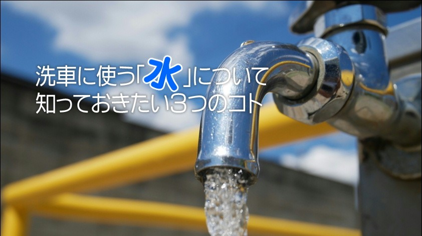 洗車に使う「水」について知っておきたい3つのコト|白河市・棚倉町の洗車専門店